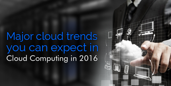 Major cloud trends you can expect in 2016